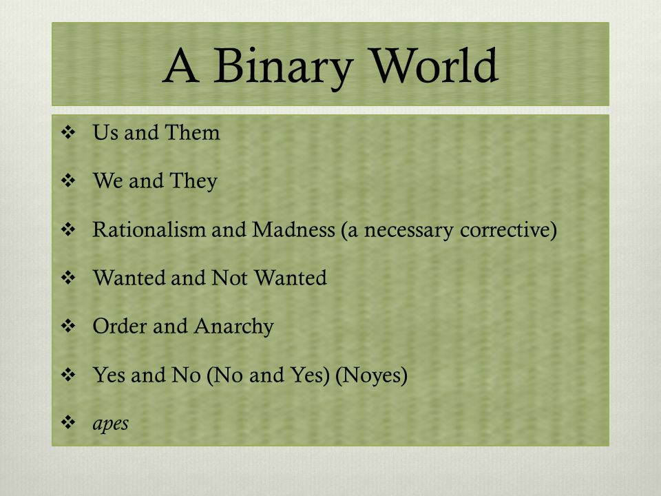 A Binary World  Us and Them  We and They  Rationalism and Madness (a necessary corrective)  Wanted and Not Wanted  Order and Anarchy  Yes and No