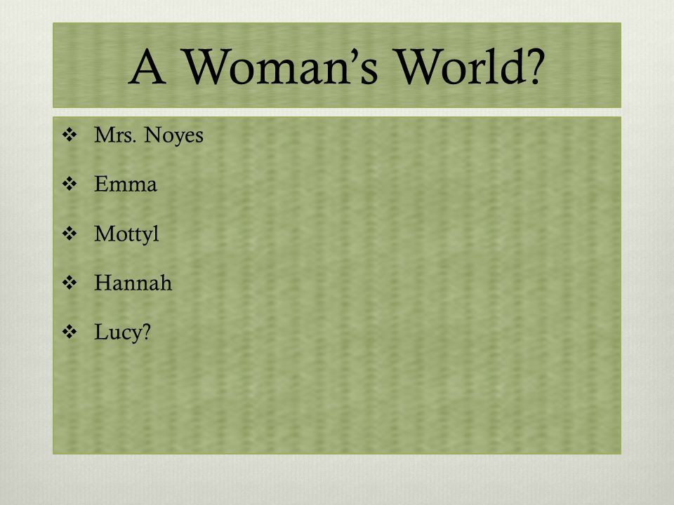 A Woman's World?  Mrs. Noyes  Emma  Mottyl  Hannah  Lucy?