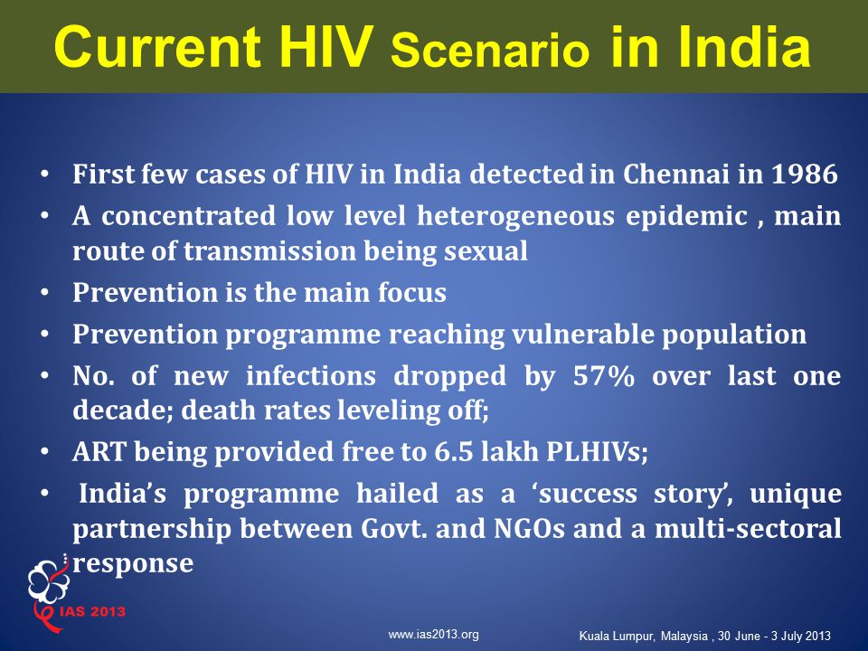 www.ias2013.org Kuala Lumpur, Malaysia, 30 June - 3 July 2013 Current HIV Scenario in India First few cases of HIV in India detected in Chennai in 198