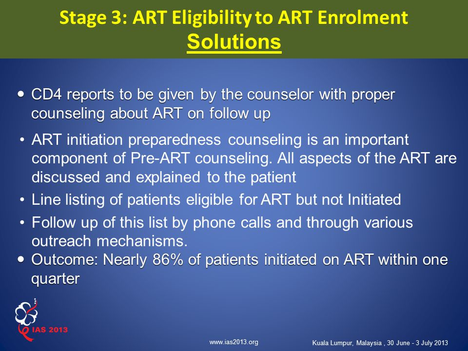 www.ias2013.org Kuala Lumpur, Malaysia, 30 June - 3 July 2013 CD4 reports to be given by the counselor with proper counseling about ART on follow up C