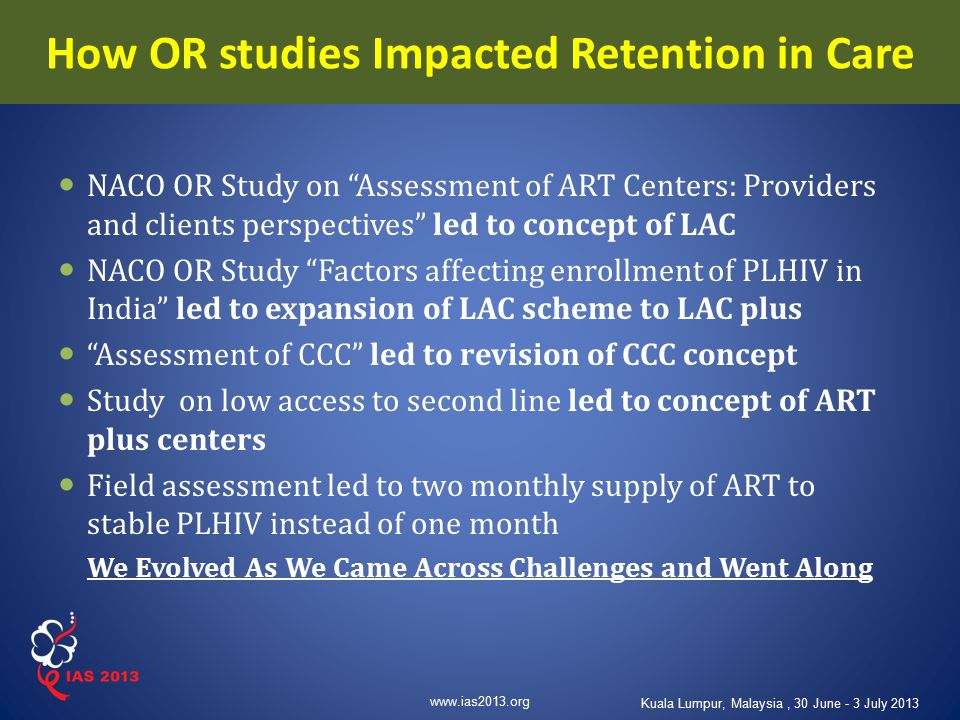 "www.ias2013.org Kuala Lumpur, Malaysia, 30 June - 3 July 2013 How OR studies Impacted Retention in Care NACO OR Study on ""Assessment of ART Centers: P"
