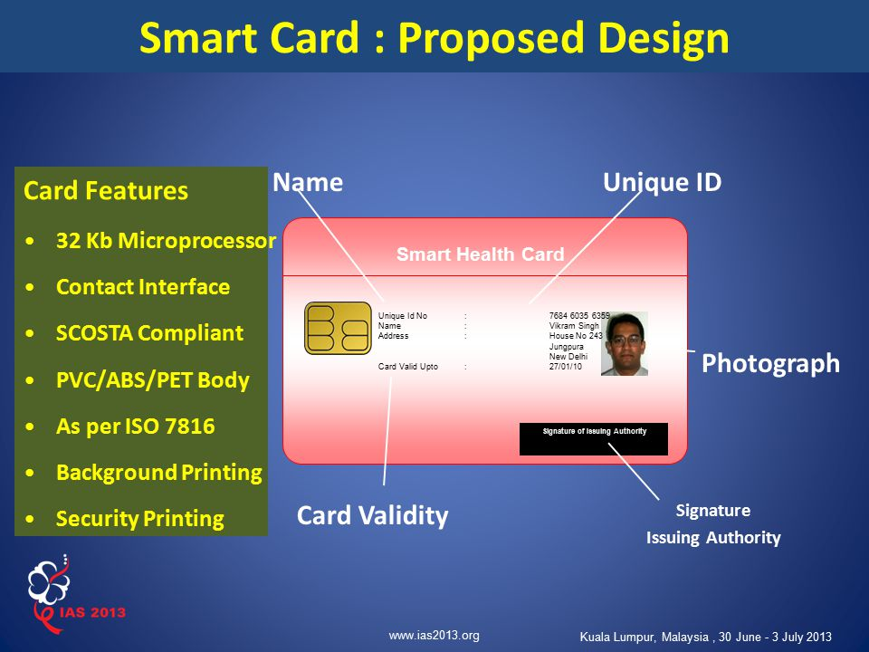www.ias2013.org Kuala Lumpur, Malaysia, 30 June - 3 July 2013 Smart Health Card Smart Card : Proposed Design Unique Id No:7684 6035 6359 Name:Vikram S