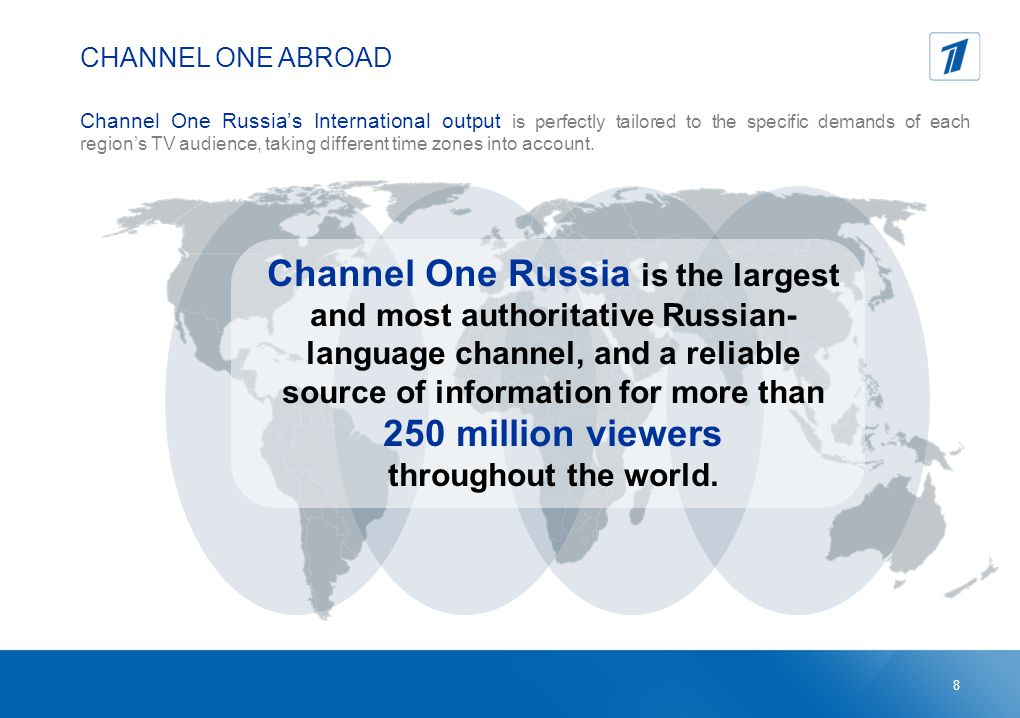 CHANNEL ONE ABROAD Channel One Russia's International output is perfectly tailored to the specific demands of each region's TV audience, taking different time zones into account.