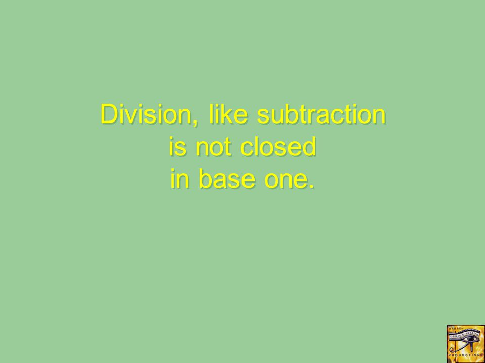 Division, like subtraction is not closed in base one.