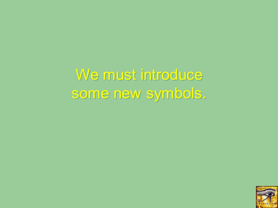 We must introduce some new symbols.