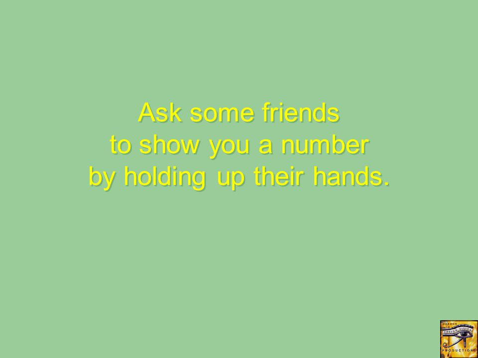 Ask some friends to show you a number by holding up their hands.