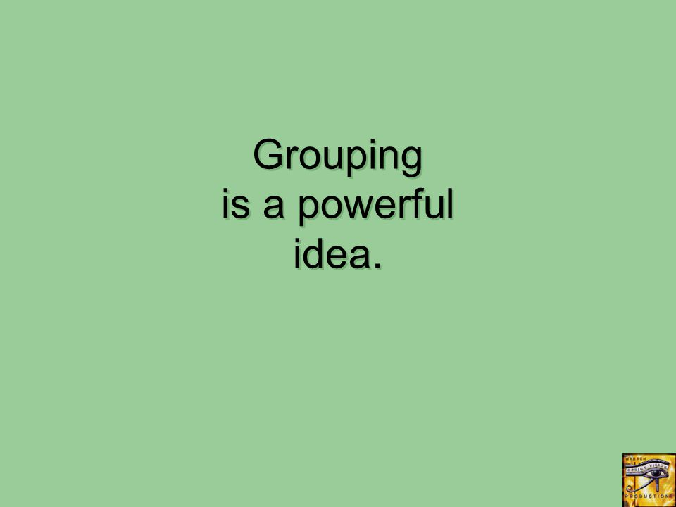 Grouping is a powerful idea.