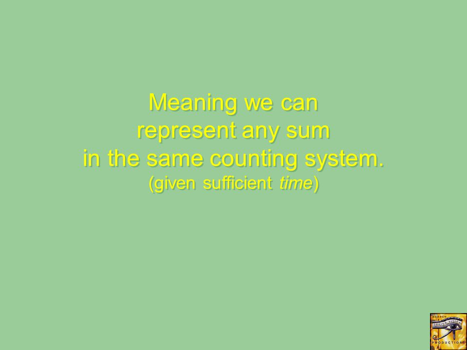 Meaning we can represent any sum in the same counting system. (given sufficient time)