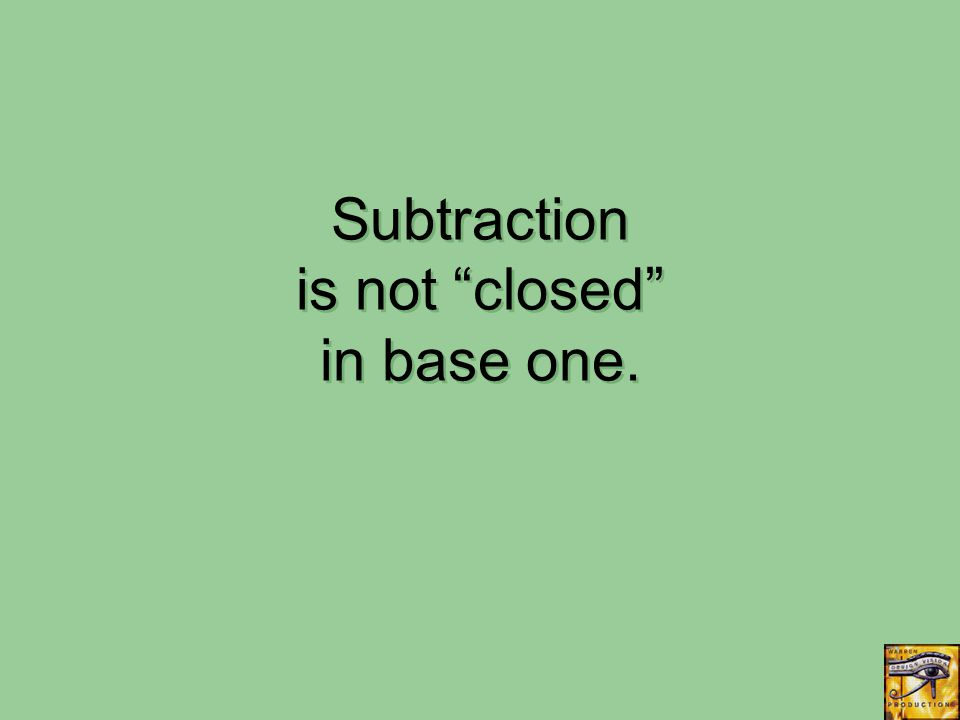 Subtraction is not closed in base one.