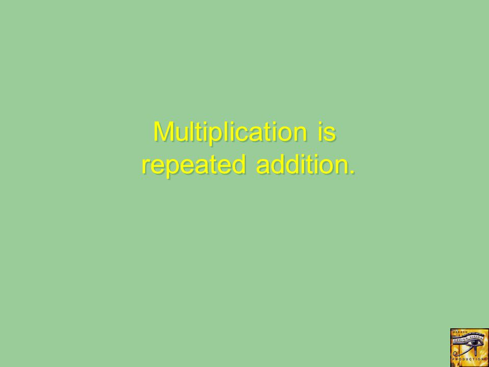 Multiplication is repeated addition.