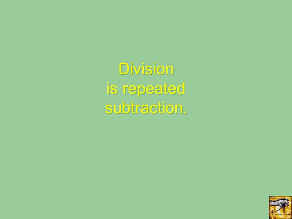Division is repeated subtraction.