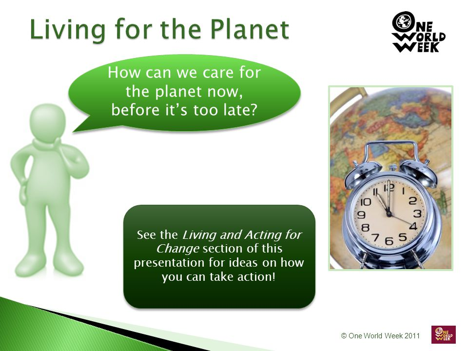 © One World Week 2011 How can we care for the planet now, before it's too late.