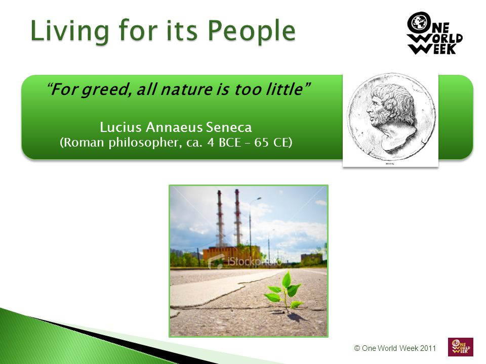 For greed, all nature is too little Lucius Annaeus Seneca (Roman philosopher, ca. 4 BCE – 65 CE)