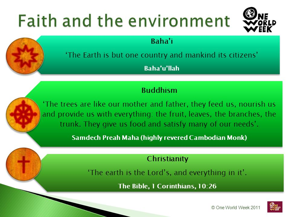 © One World Week 2011 Baha'i 'The Earth is but one country and mankind its citizens' Baha'u'llah Buddhism 'The trees are like our mother and father, they feed us, nourish us and provide us with everything: the fruit, leaves, the branches, the trunk.