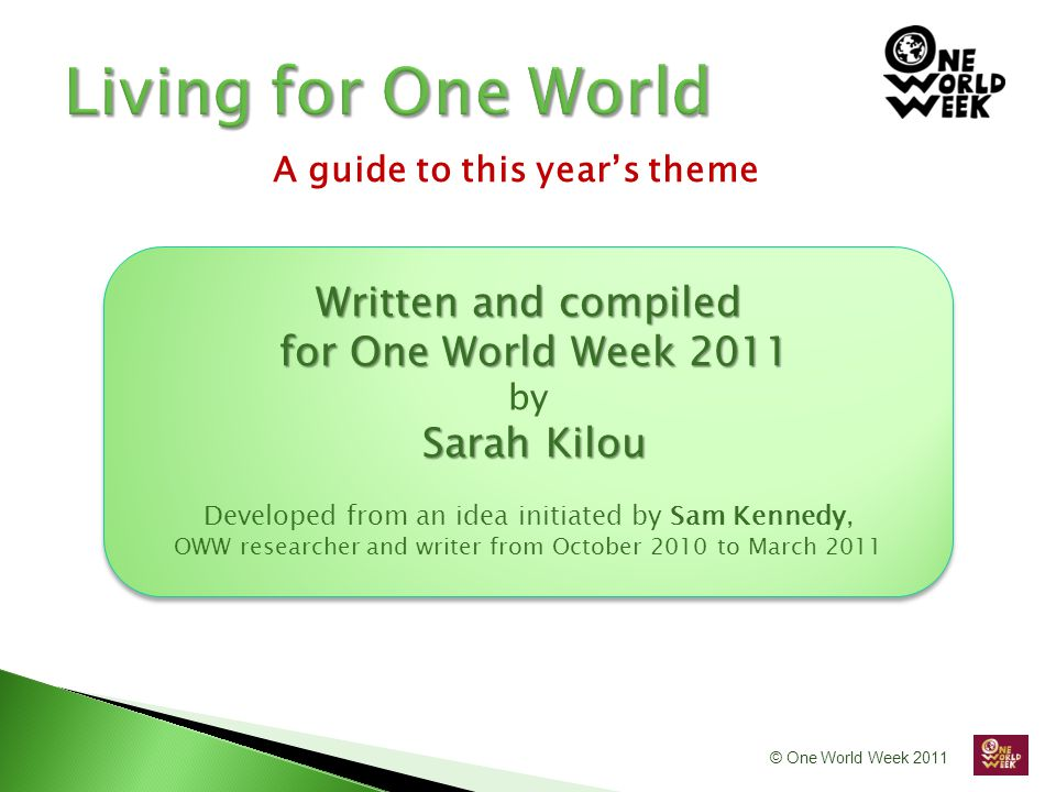 © One World Week 2011 Written and compiled for One World Week 2011 for One World Week 2011 by Sarah Kilou Developed from an idea initiated by Sam Kennedy, OWW researcher and writer from October 2010 to March 2011 Written and compiled for One World Week 2011 for One World Week 2011 by Sarah Kilou Developed from an idea initiated by Sam Kennedy, OWW researcher and writer from October 2010 to March 2011 A guide to this year's theme