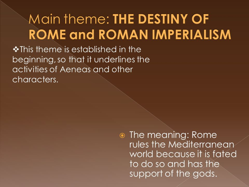  The meaning: Rome rules the Mediterranean world because it is fated to do so and has the support of the gods.  This theme is established in the beg