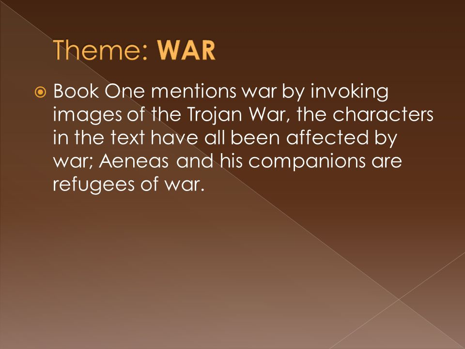  Book One mentions war by invoking images of the Trojan War, the characters in the text have all been affected by war; Aeneas and his companions are