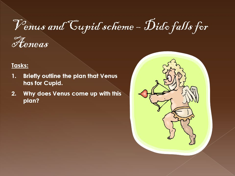 Venus and Cupid scheme – Dido falls for Aeneas Tasks: 1.Briefly outline the plan that Venus has for Cupid. 2.Why does Venus come up with this plan?