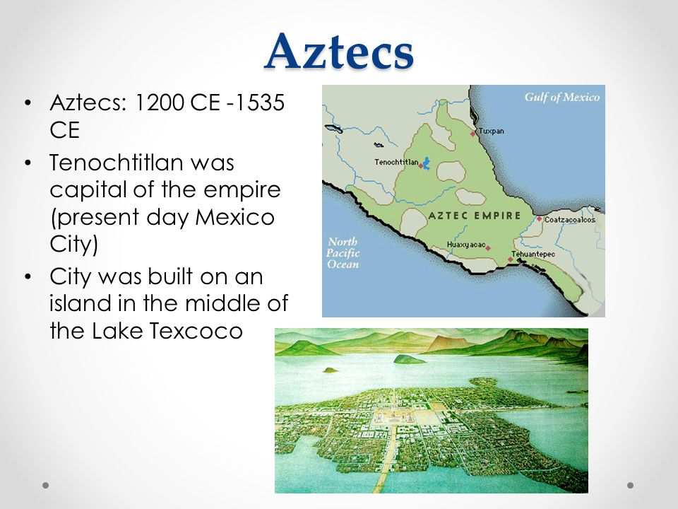 Aztecs Aztecs: 1200 CE -1535 CE Tenochtitlan was capital of the empire (present day Mexico City) City was built on an island in the middle of the Lake