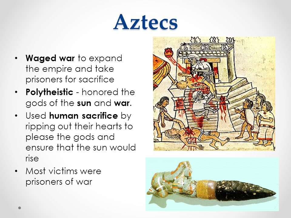 Aztecs Waged war to expand the empire and take prisoners for sacrifice Polytheistic - honored the gods of the sun and war. Used human sacrifice by rip