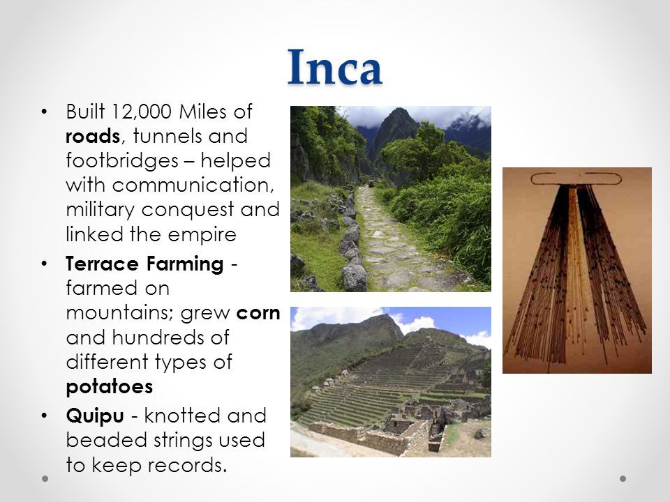 Inca Built 12,000 Miles of roads, tunnels and footbridges – helped with communication, military conquest and linked the empire Terrace Farming - farme