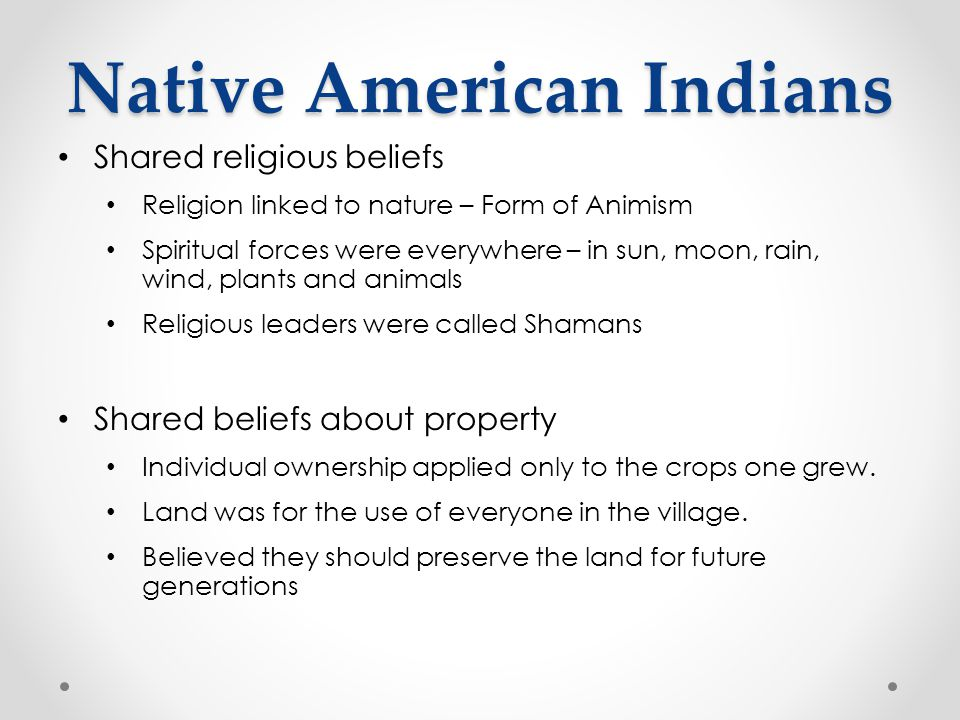 Native American Indians Shared religious beliefs Religion linked to nature – Form of Animism Spiritual forces were everywhere – in sun, moon, rain, wi