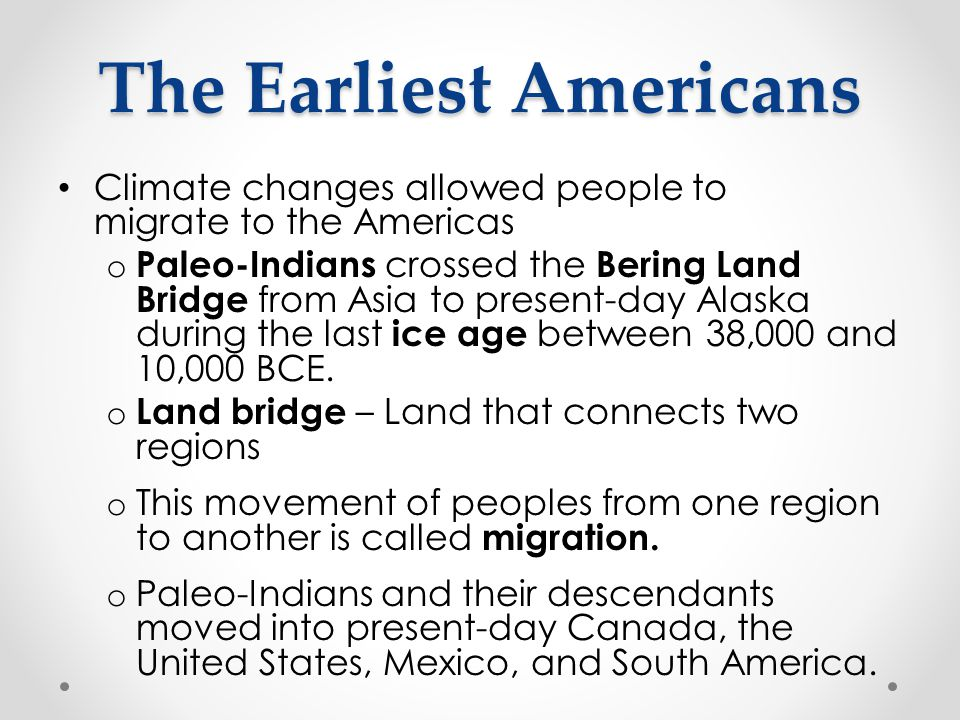 The Earliest Americans Climate changes allowed people to migrate to the Americas o Paleo-Indians crossed the Bering Land Bridge from Asia to present-d