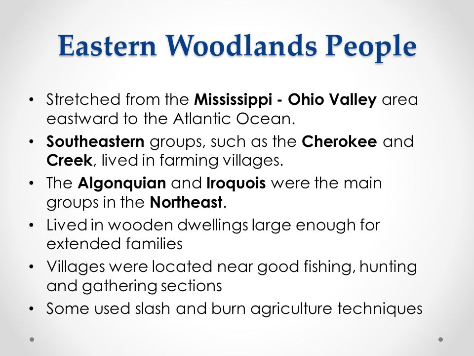 Eastern Woodlands People Stretched from the Mississippi - Ohio Valley area eastward to the Atlantic Ocean. Southeastern groups, such as the Cherokee a