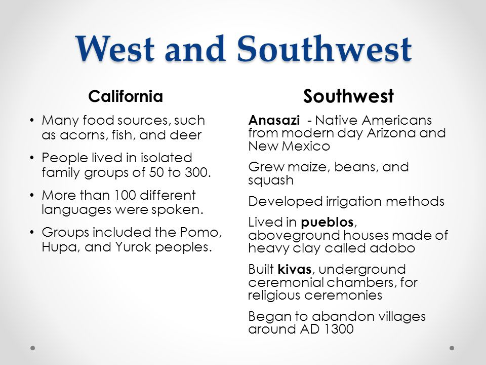 West and Southwest California Many food sources, such as acorns, fish, and deer People lived in isolated family groups of 50 to 300. More than 100 dif
