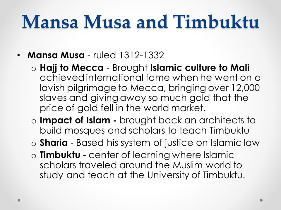 Mansa Musa and Timbuktu Mansa Musa - ruled 1312-1332 o Hajj to Mecca - Brought Islamic culture to Mali achieved international fame when he went on a l