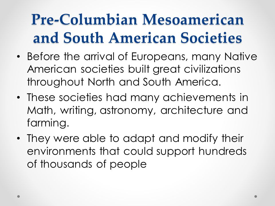 Pre-Columbian Mesoamerican and South American Societies Before the arrival of Europeans, many Native American societies built great civilizations thro