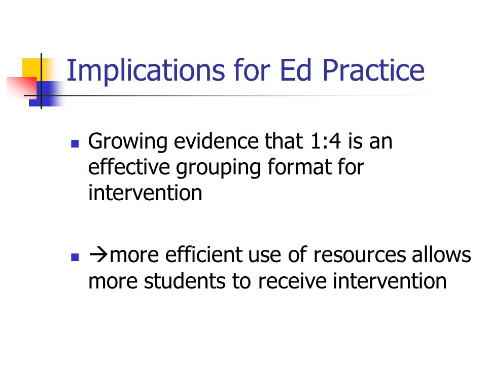 Implications for Ed Practice Growing evidence that 1:4 is an effective grouping format for intervention  more efficient use of resources allows more students to receive intervention