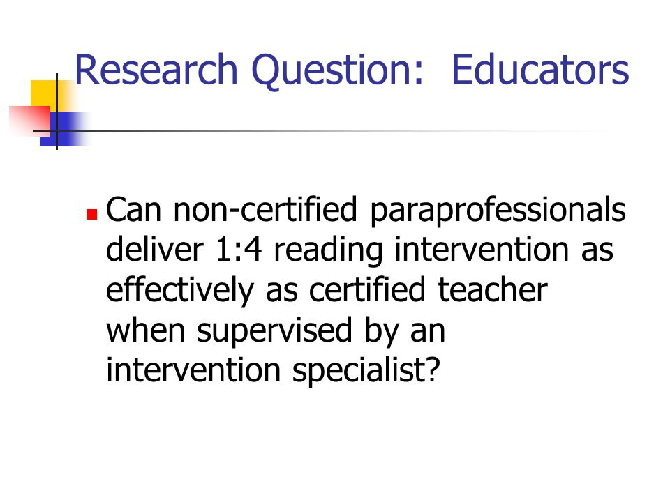 Research Question: Educators Can non-certified paraprofessionals deliver 1:4 reading intervention as effectively as certified teacher when supervised by an intervention specialist