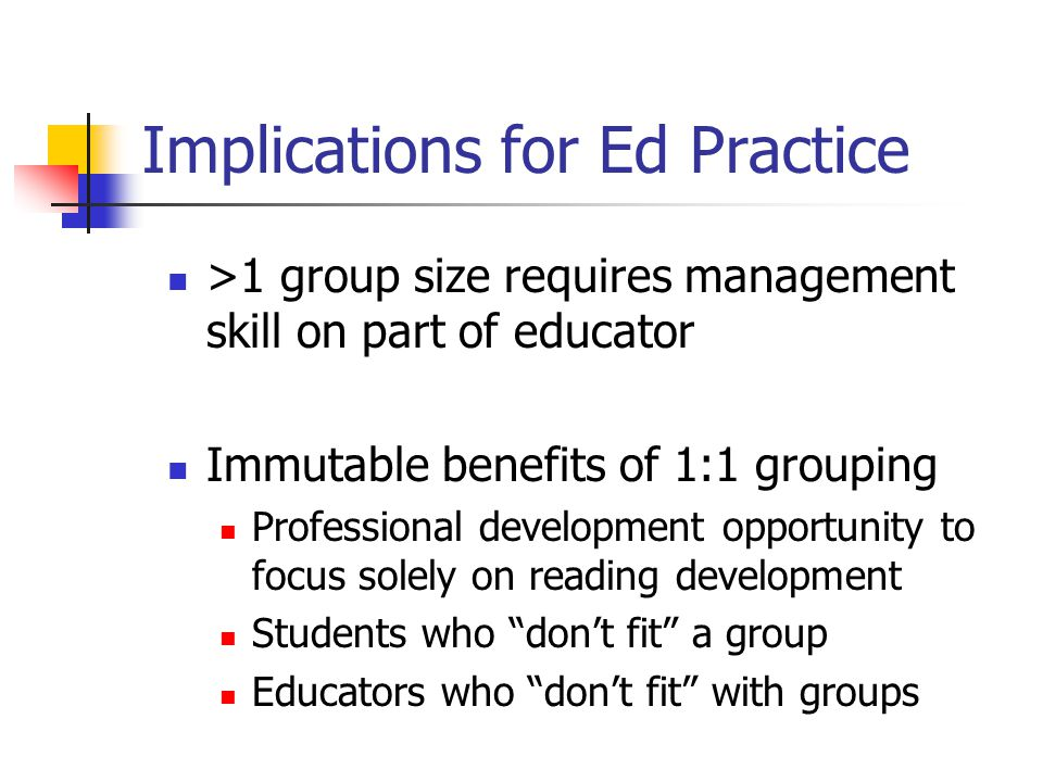 Implications for Ed Practice >1 group size requires management skill on part of educator Immutable benefits of 1:1 grouping Professional development opportunity to focus solely on reading development Students who don't fit a group Educators who don't fit with groups