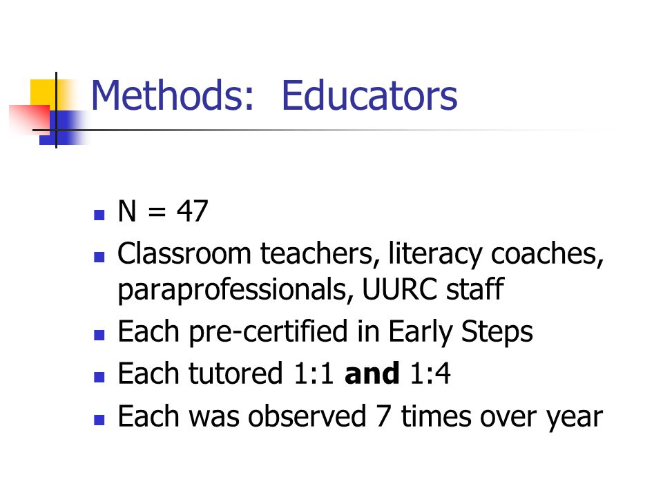 Methods: Educators N = 47 Classroom teachers, literacy coaches, paraprofessionals, UURC staff Each pre-certified in Early Steps Each tutored 1:1 and 1:4 Each was observed 7 times over year