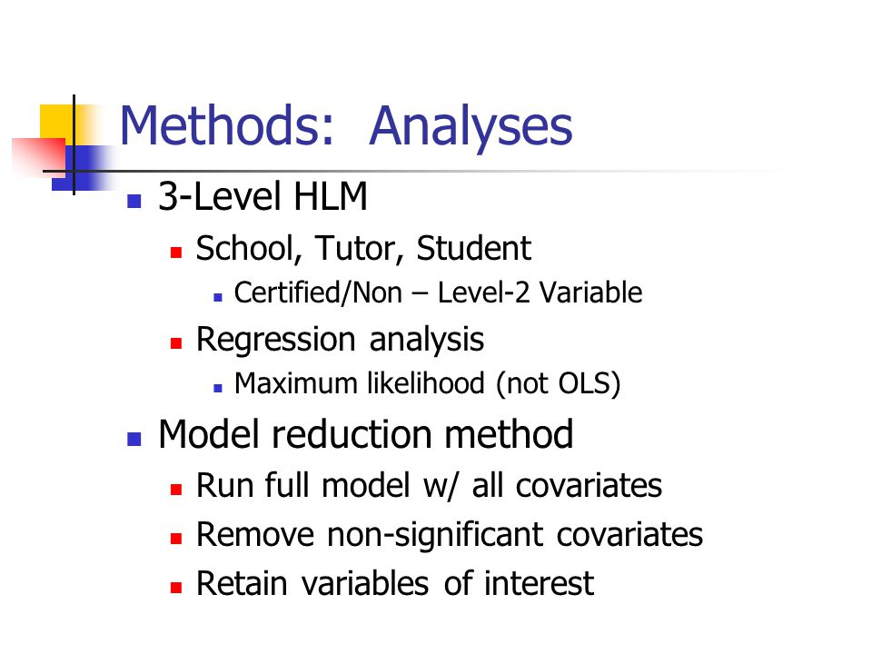 Methods: Analyses 3-Level HLM School, Tutor, Student Certified/Non – Level-2 Variable Regression analysis Maximum likelihood (not OLS) Model reduction method Run full model w/ all covariates Remove non-significant covariates Retain variables of interest