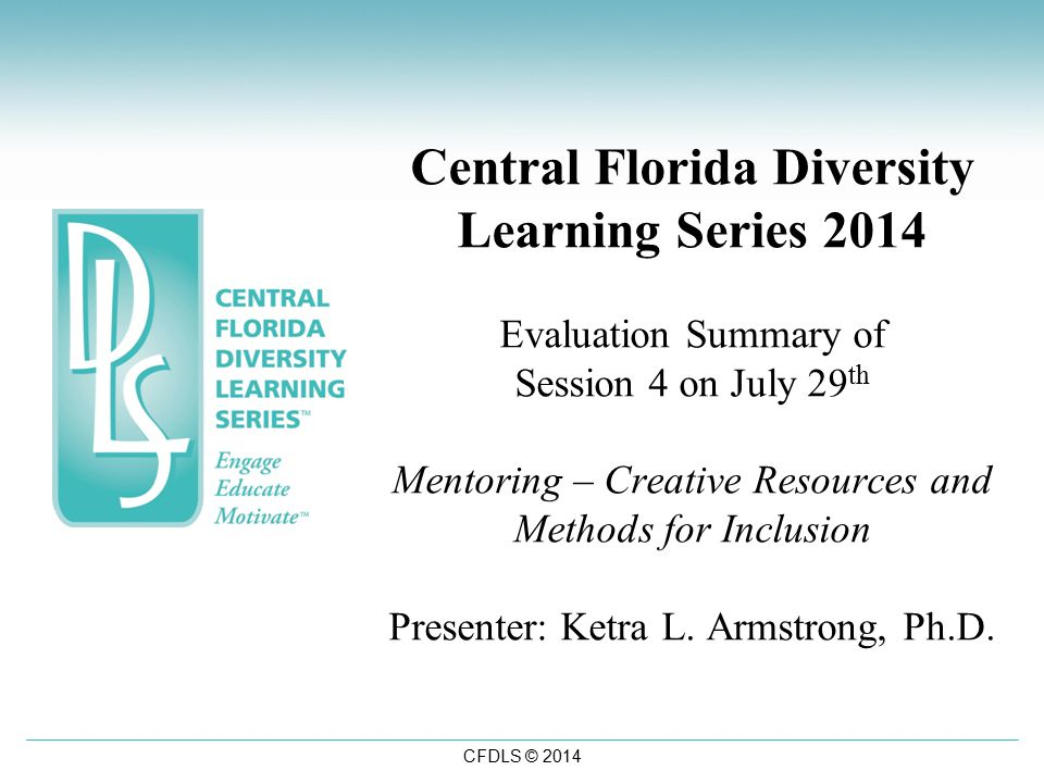 CFDLS © 2014 Central Florida Diversity Learning Series 2014 Evaluation Summary of Session 4 on July 29 th Mentoring – Creative Resources and Methods for Inclusion Presenter: Ketra L.