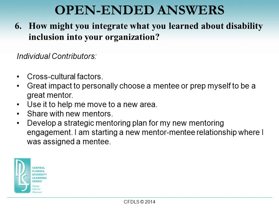 CFDLS © 2014 OPEN-ENDED ANSWERS 6.How might you integrate what you learned about disability inclusion into your organization.