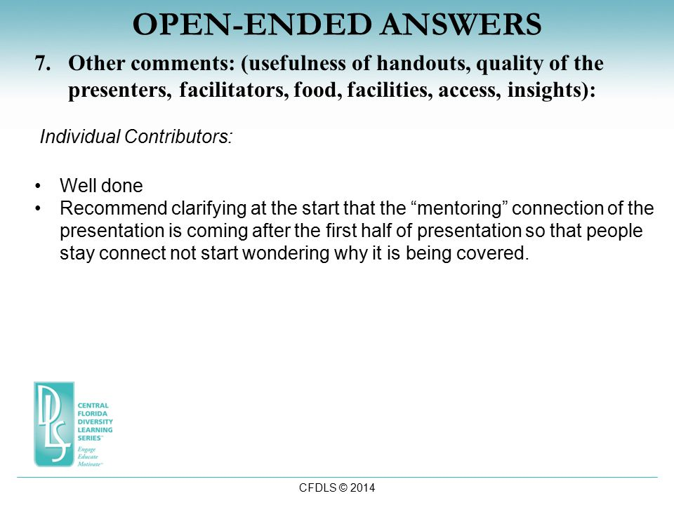 CFDLS © 2014 OPEN-ENDED ANSWERS 7.Other comments: (usefulness of handouts, quality of the presenters, facilitators, food, facilities, access, insights): Individual Contributors: Well done Recommend clarifying at the start that the mentoring connection of the presentation is coming after the first half of presentation so that people stay connect not start wondering why it is being covered.