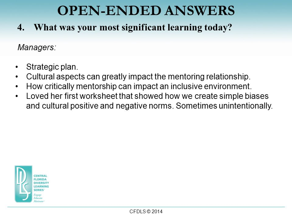 CFDLS © 2014 OPEN-ENDED ANSWERS 4.What was your most significant learning today? Managers: Strategic plan. Cultural aspects can greatly impact the men