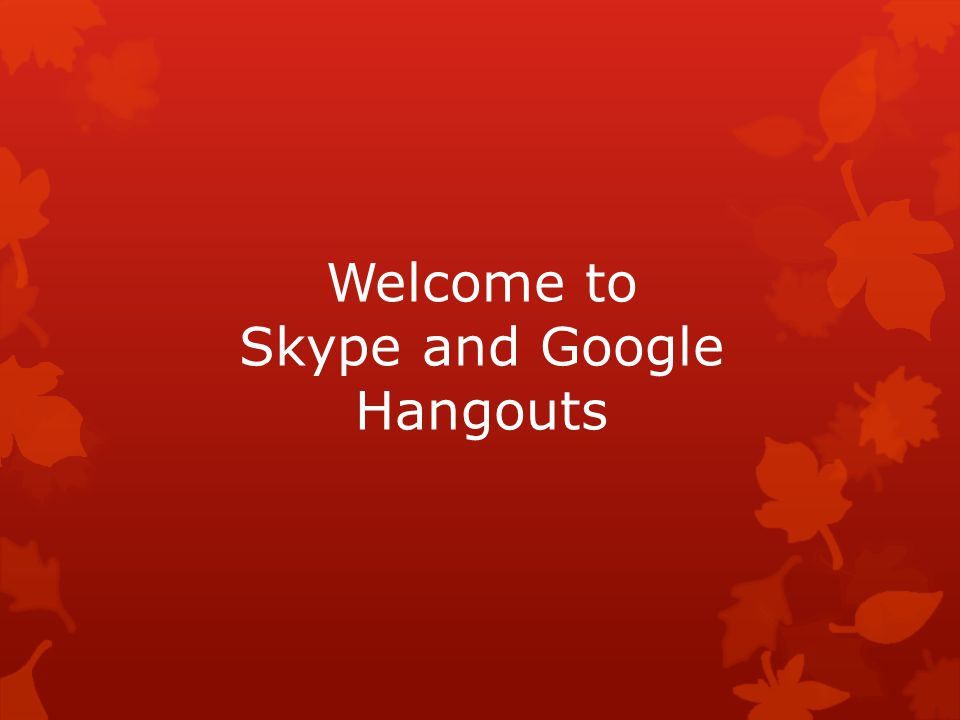 Welcome to Skype and Google Hangouts