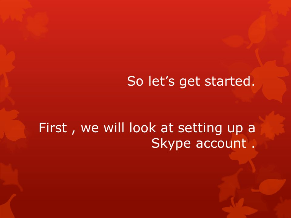 So let's get started. First, we will look at setting up a Skype account.