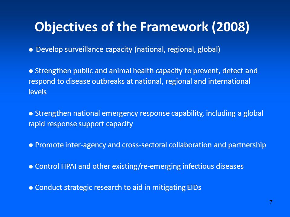 7 Objectives of the Framework (2008) ● Develop surveillance capacity (national, regional, global) ● Strengthen public and animal health capacity to prevent, detect and respond to disease outbreaks at national, regional and international levels ● Strengthen national emergency response capability, including a global rapid response support capacity ● Promote inter-agency and cross-sectoral collaboration and partnership ● Control HPAI and other existing/re-emerging infectious diseases ● Conduct strategic research to aid in mitigating EIDs
