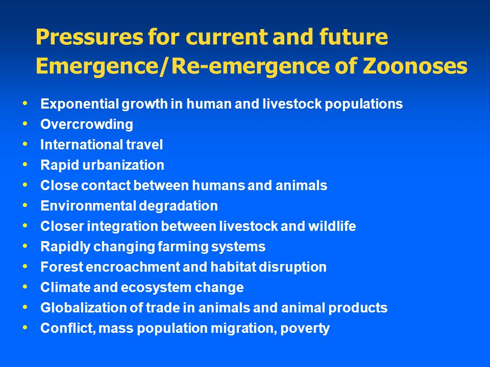 Pressures for current and future Emergence/Re-emergence of Zoonoses Exponential growth in human and livestock populations Overcrowding International travel Rapid urbanization Close contact between humans and animals Environmental degradation Closer integration between livestock and wildlife Rapidly changing farming systems Forest encroachment and habitat disruption Climate and ecosystem change Globalization of trade in animals and animal products Conflict, mass population migration, poverty