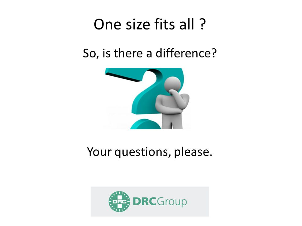 One size fits all So, is there a difference Your questions, please.