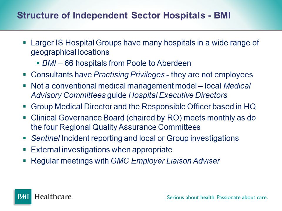 v Structure of Independent Sector Hospitals - BMI  Larger IS Hospital Groups have many hospitals in a wide range of geographical locations  BMI – 66 hospitals from Poole to Aberdeen  Consultants have Practising Privileges - they are not employees  Not a conventional medical management model – local Medical Advisory Committees guide Hospital Executive Directors  Group Medical Director and the Responsible Officer based in HQ  Clinical Governance Board (chaired by RO) meets monthly as do the four Regional Quality Assurance Committees  Sentinel Incident reporting and local or Group investigations  External investigations when appropriate  Regular meetings with GMC Employer Liaison Adviser
