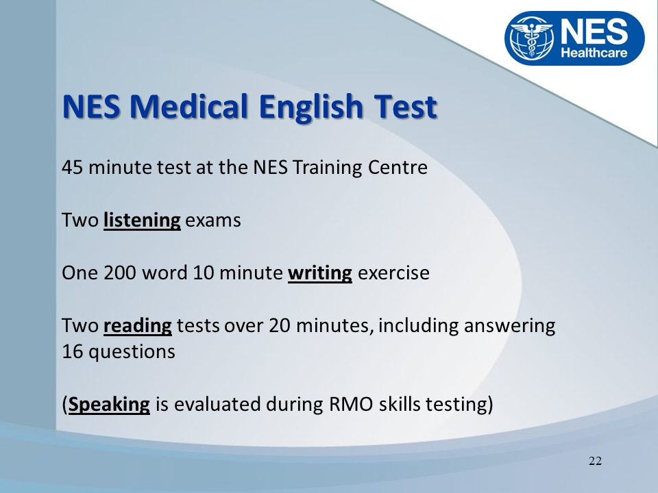 NES Healthcare Polska Wisniowy Business Park Budynek E Ilzecka 26 02-135 Warszawa + 48 22 57 57 119, +48 22 57 57 197 recruitment@neshealthcare.pl www.neshealthcare.com NES Medical English Test 45 minute test at the NES Training Centre Two listening exams One 200 word 10 minute writing exercise Two reading tests over 20 minutes, including answering 16 questions (Speaking is evaluated during RMO skills testing) 22