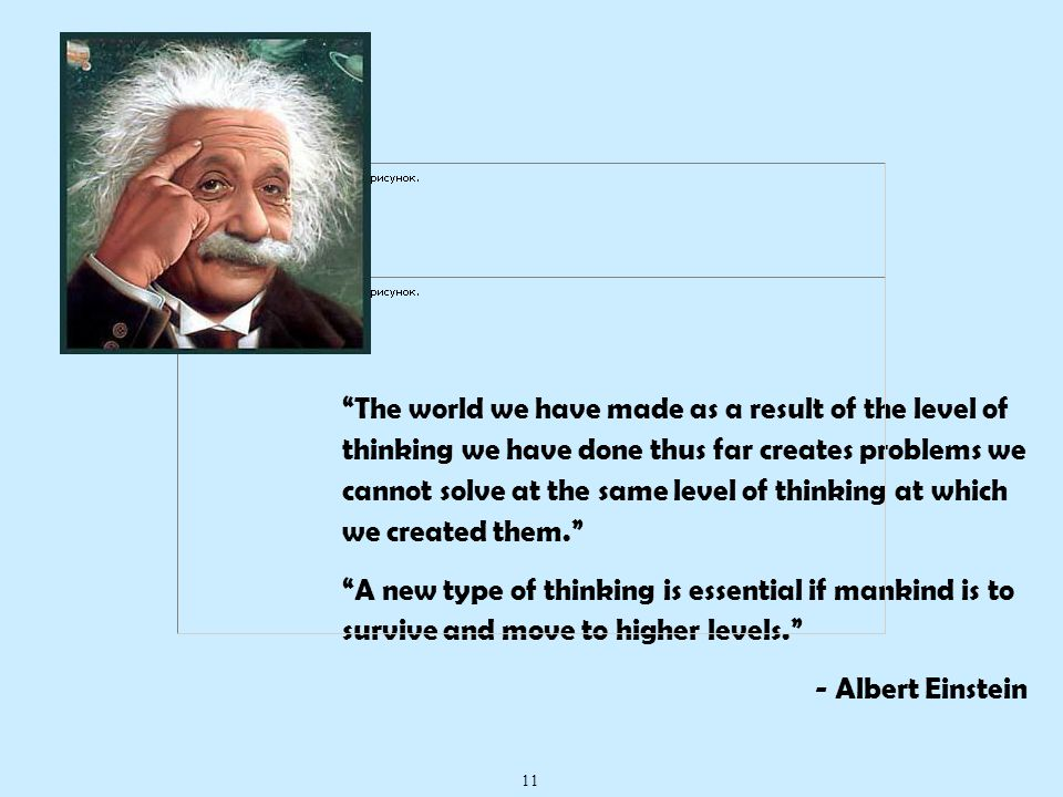 The world we have made as a result of the level of thinking we have done thus far creates problems we cannot solve at the same level of thinking at which we created them. A new type of thinking is essential if mankind is to survive and move to higher levels. - Albert Einstein 11