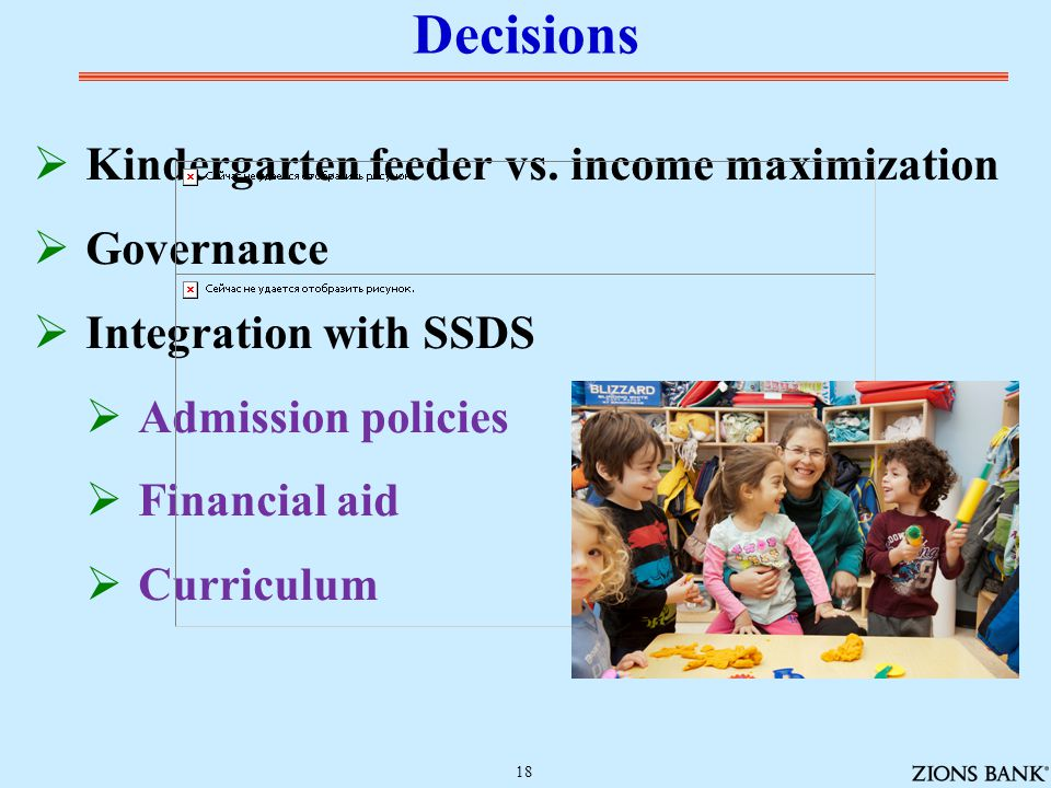  Kindergarten feeder vs. income maximization  Governance  Integration with SSDS  Admission policies  Financial aid  Curriculum Decisions 18