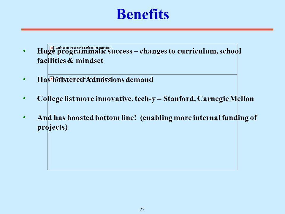 Benefits Huge programmatic success – changes to curriculum, school facilities & mindset Has bolstered Admissions demand College list more innovative, tech-y – Stanford, Carnegie Mellon And has boosted bottom line.